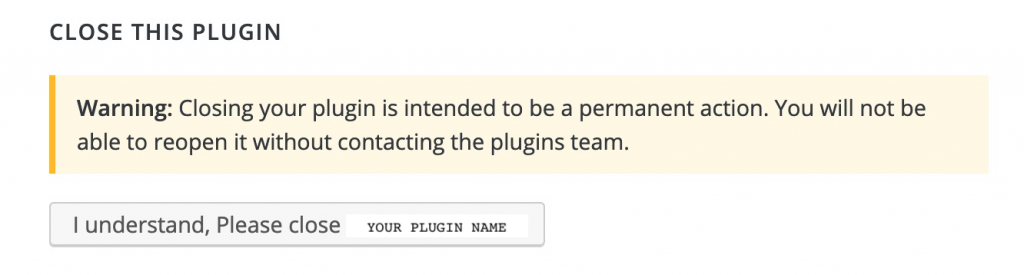 "Image of the ""Close this plugin"" feature, with the note ""WARNING: Closing your plugin is intended to be a permanent action. You will not be able to reopen it without contacting the plugins team."" Below that is a button saying ""I understand."""